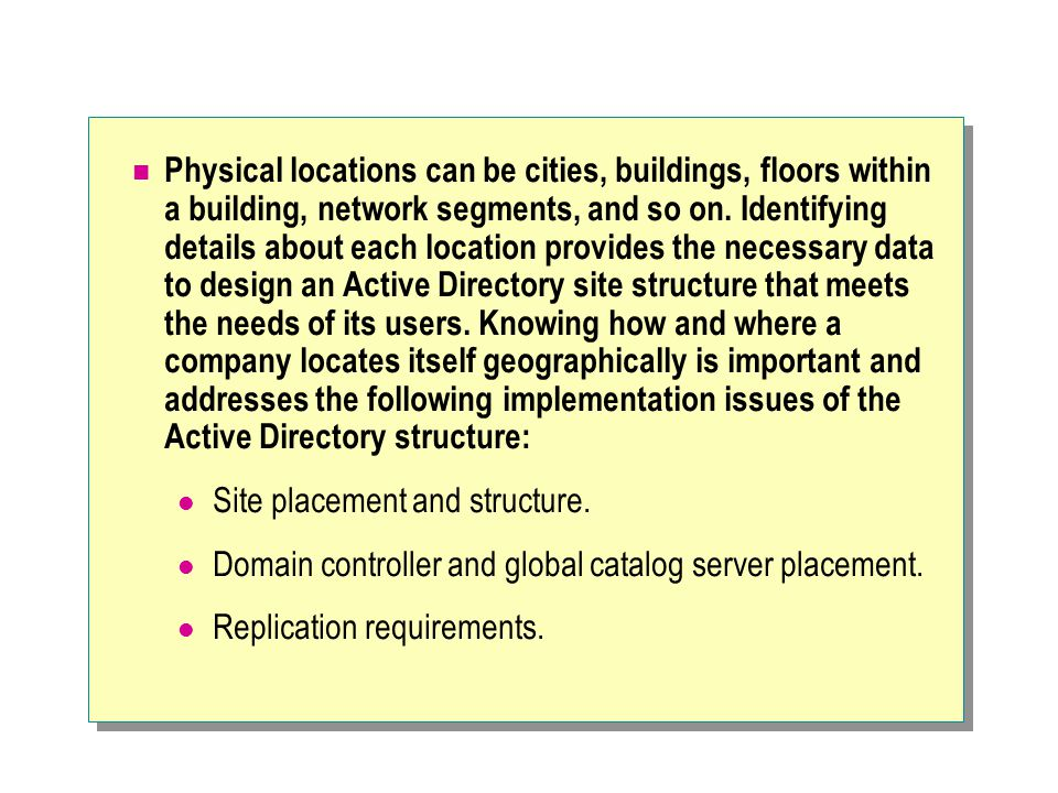 Physical locations can be cities, buildings, floors within a building, network segments, and so on. Identifying details about each location provides the necessary data to design an Active Directory site structure that meets the needs of its users. Knowing how and where a company locates itself geographically is important and addresses the following implementation issues of the Active Directory structure: