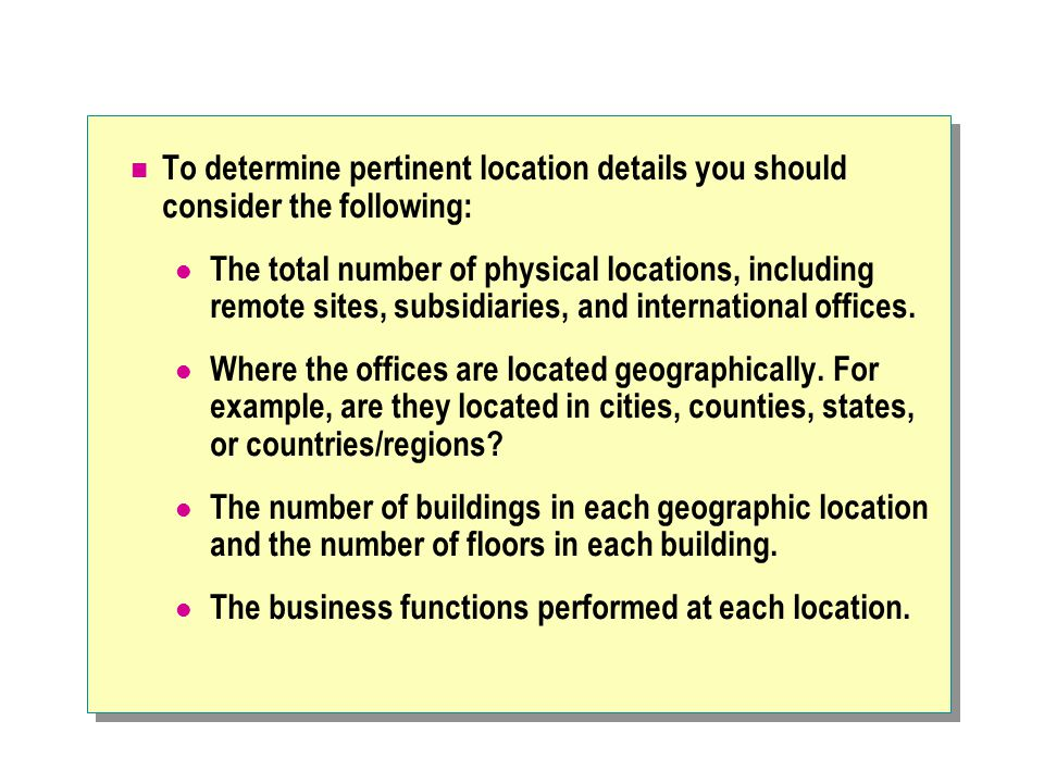 To determine pertinent location details you should consider the following: