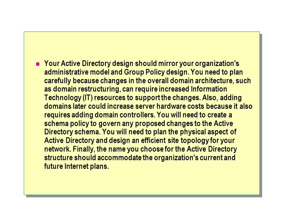 Your Active Directory design should mirror your organization s administrative model and Group Policy design.