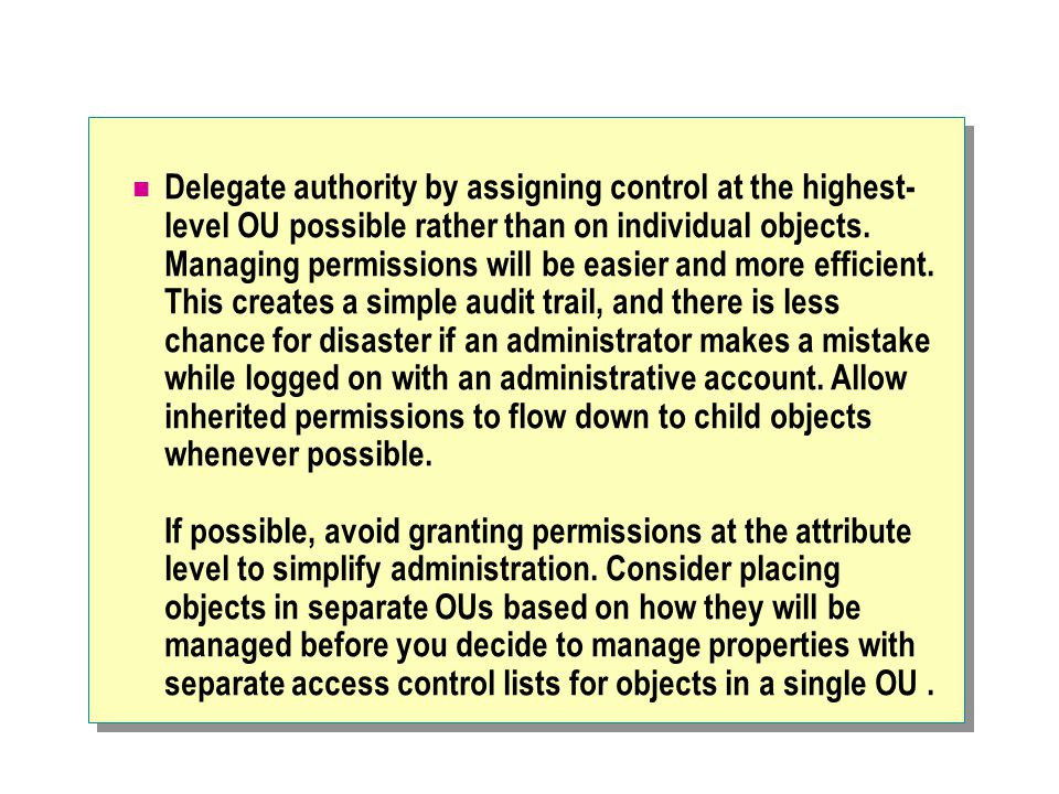 Delegate authority by assigning control at the highest- level OU possible rather than on individual objects.