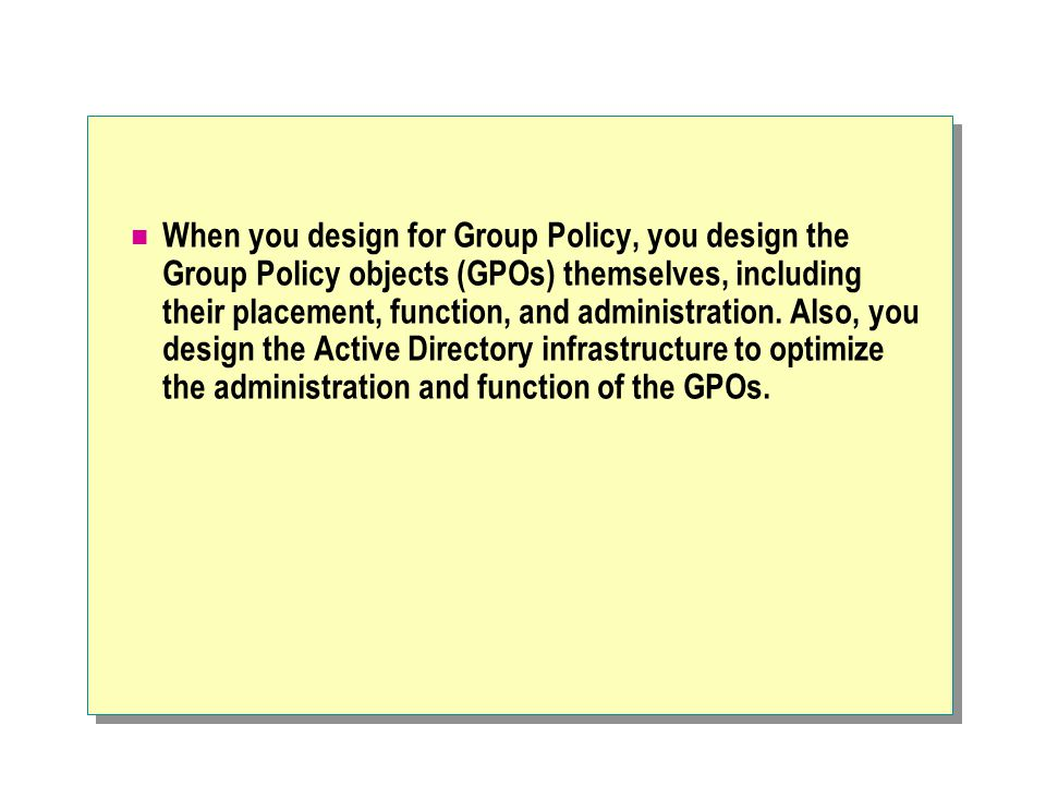 When you design for Group Policy, you design the Group Policy objects (GPOs) themselves, including their placement, function, and administration.