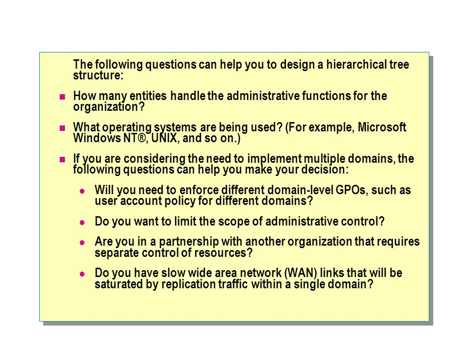 The following questions can help you to design a hierarchical tree structure: