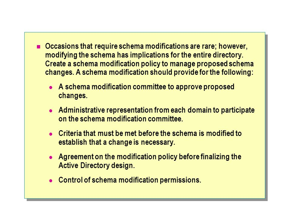 Occasions that require schema modifications are rare; however, modifying the schema has implications for the entire directory. Create a schema modification policy to manage proposed schema changes. A schema modification should provide for the following: