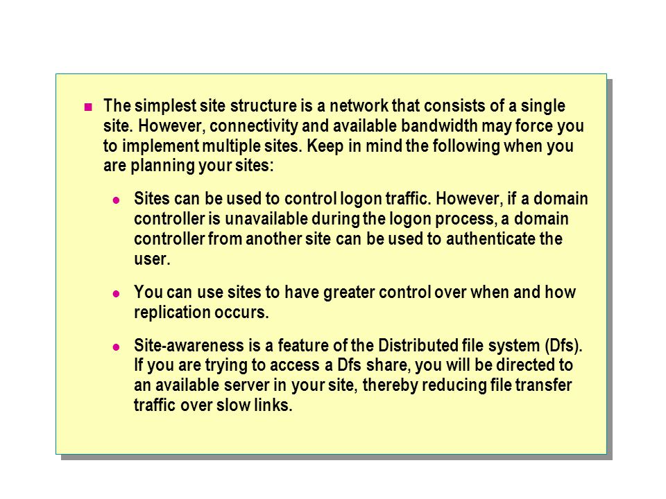 The simplest site structure is a network that consists of a single site. However, connectivity and available bandwidth may force you to implement multiple sites. Keep in mind the following when you are planning your sites: