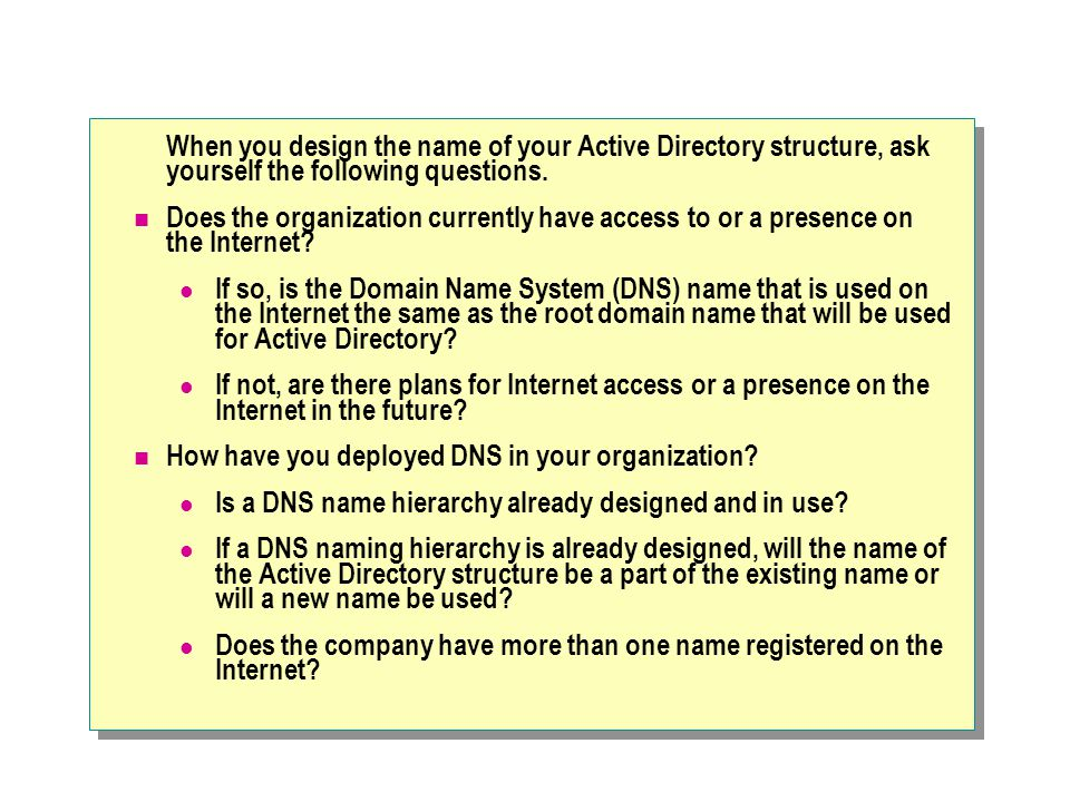 When you design the name of your Active Directory structure, ask yourself the following questions.