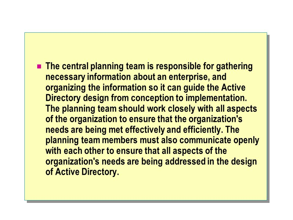 The central planning team is responsible for gathering necessary information about an enterprise, and organizing the information so it can guide the Active Directory design from conception to implementation.