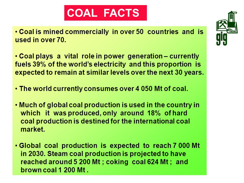 COAL FACTS Coal is mined commercially in over 50 countries and is used in over 70.