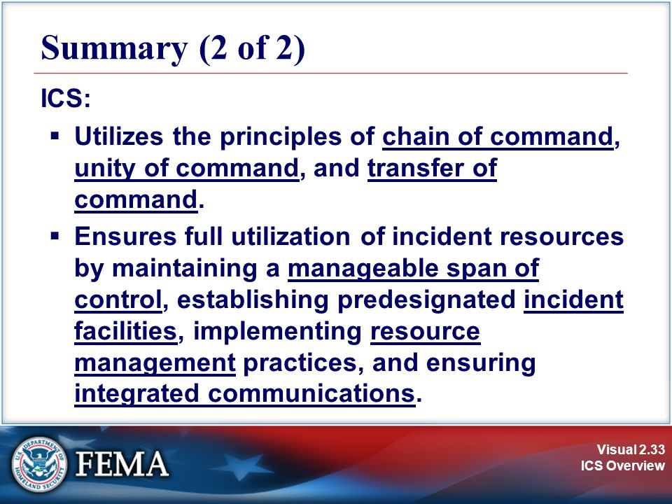 Summary (2 of 2) ICS: Utilizes the principles of chain of command, unity of command, and transfer of command.