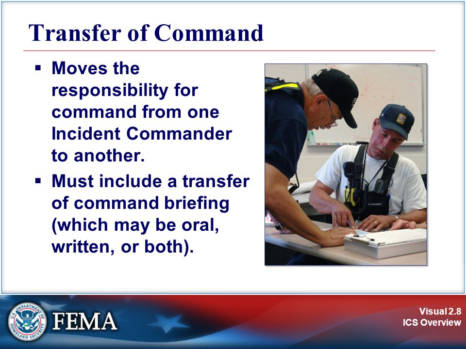 Transfer of Command Moves the responsibility for command from one Incident Commander to another.