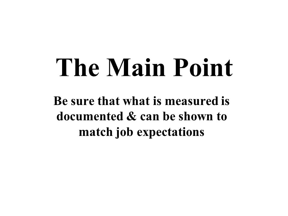 The Main Point Be sure that what is measured is documented & can be shown to match job expectations