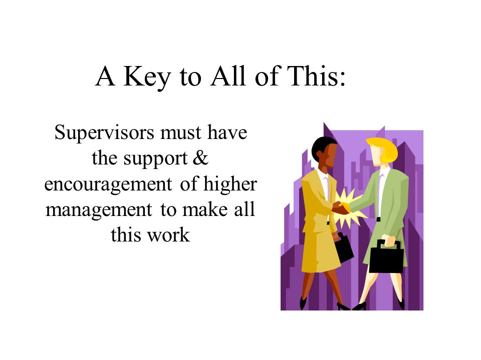 A Key to All of This: Supervisors must have the support & encouragement of higher management to make all this work.