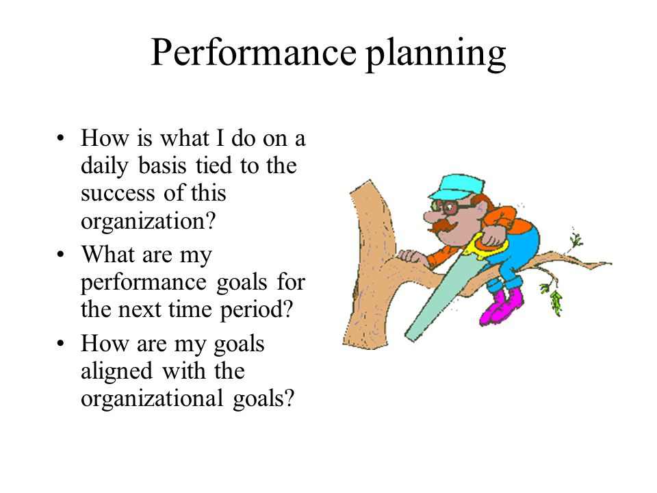 Performance planning How is what I do on a daily basis tied to the success of this organization