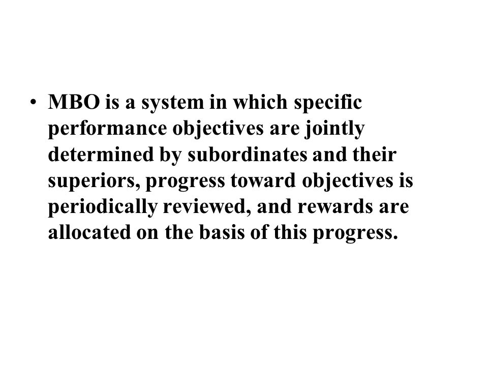 MBO is a system in which specific performance objectives are jointly determined by subordinates and their superiors, progress toward objectives is periodically reviewed, and rewards are allocated on the basis of this progress.
