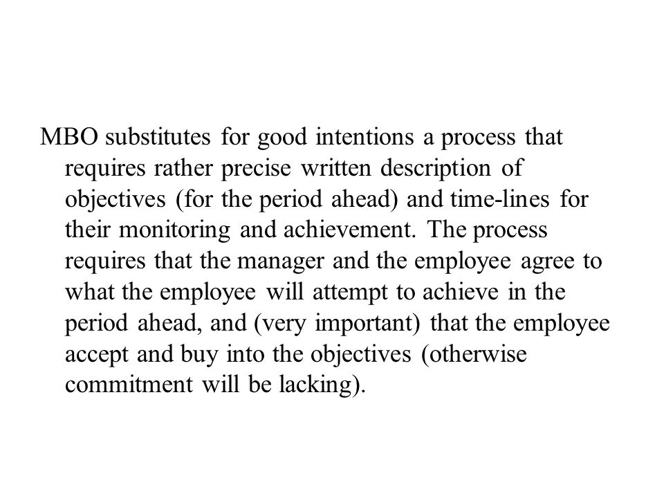 MBO substitutes for good intentions a process that requires rather precise written description of objectives (for the period ahead) and time-lines for their monitoring and achievement.