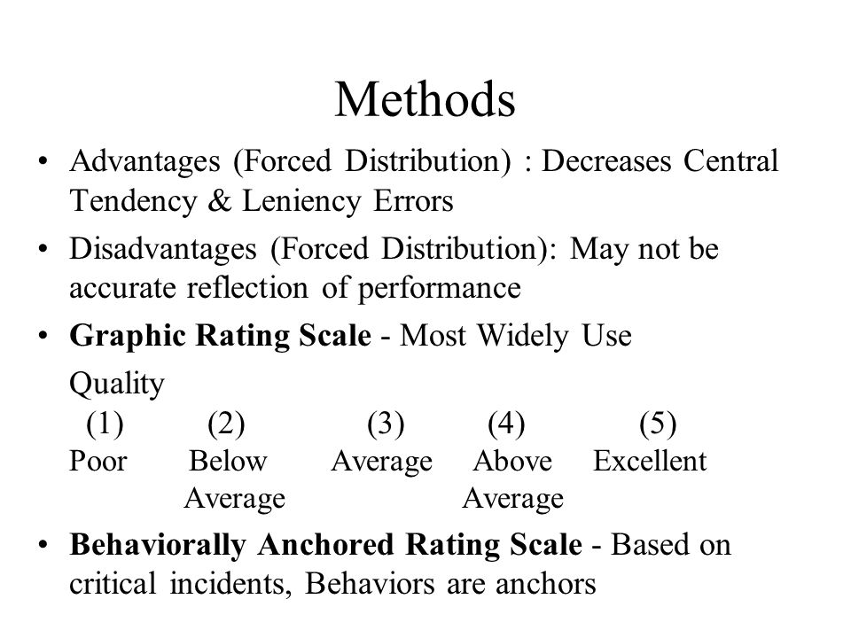 Methods Advantages (Forced Distribution) : Decreases Central Tendency & Leniency Errors.