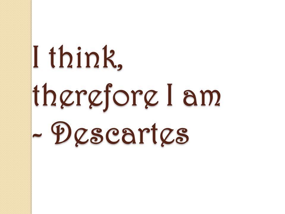 "descartes i think therefor i am Ergo sum,"" or ""i think, therefore i am"" (7:140) descartes observes that the cogito result is such as the affirmation ""i think, therefore i am."