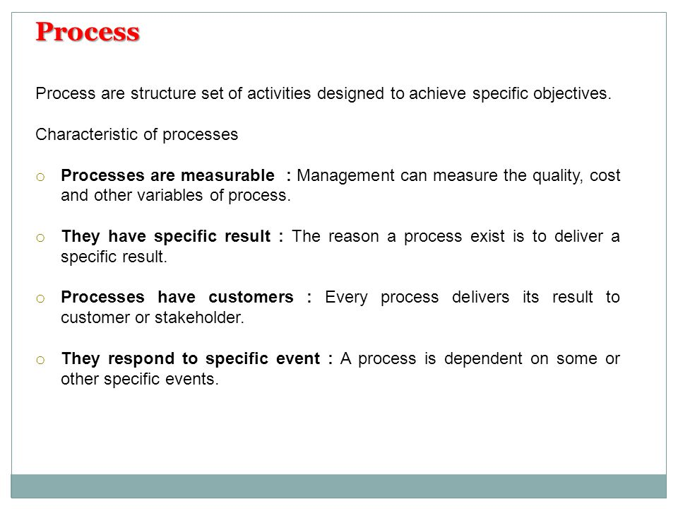 Process Process are structure set of activities designed to achieve specific objectives. Characteristic of processes.