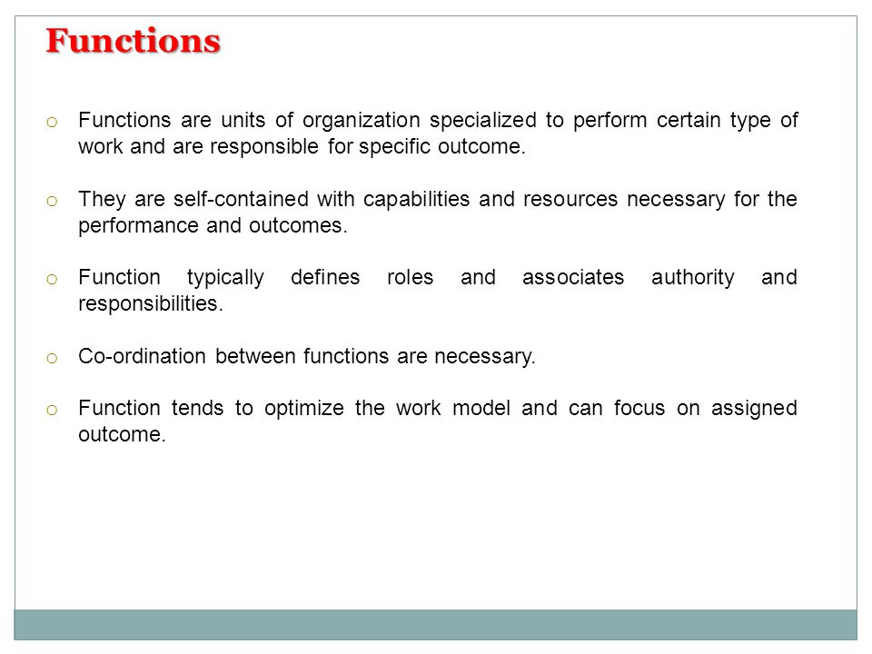 Functions Functions are units of organization specialized to perform certain type of work and are responsible for specific outcome.