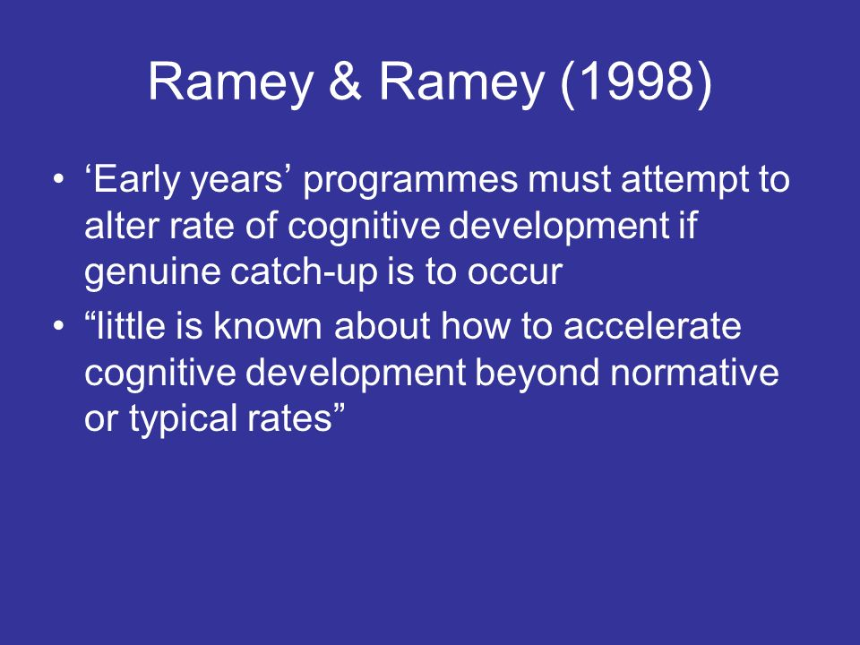 Ramey & Ramey (1998) 'Early years' programmes must attempt to alter rate of cognitive development if genuine catch-up is to occur.