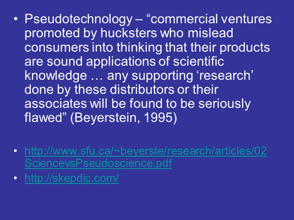 Pseudotechnology – commercial ventures promoted by hucksters who mislead consumers into thinking that their products are sound applications of scientific knowledge … any supporting 'research' done by these distributors or their associates will be found to be seriously flawed (Beyerstein, 1995)