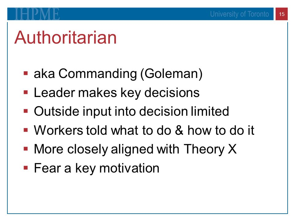 Authoritarian aka Commanding (Goleman) Leader makes key decisions