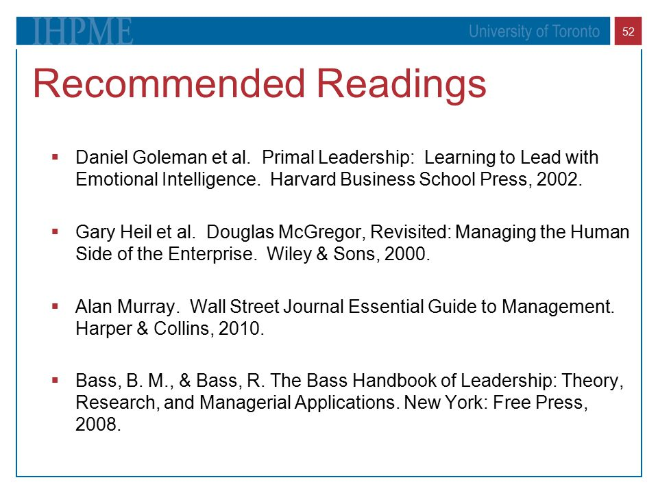 Recommended Readings Daniel Goleman et al. Primal Leadership: Learning to Lead with Emotional Intelligence. Harvard Business School Press, 2002.