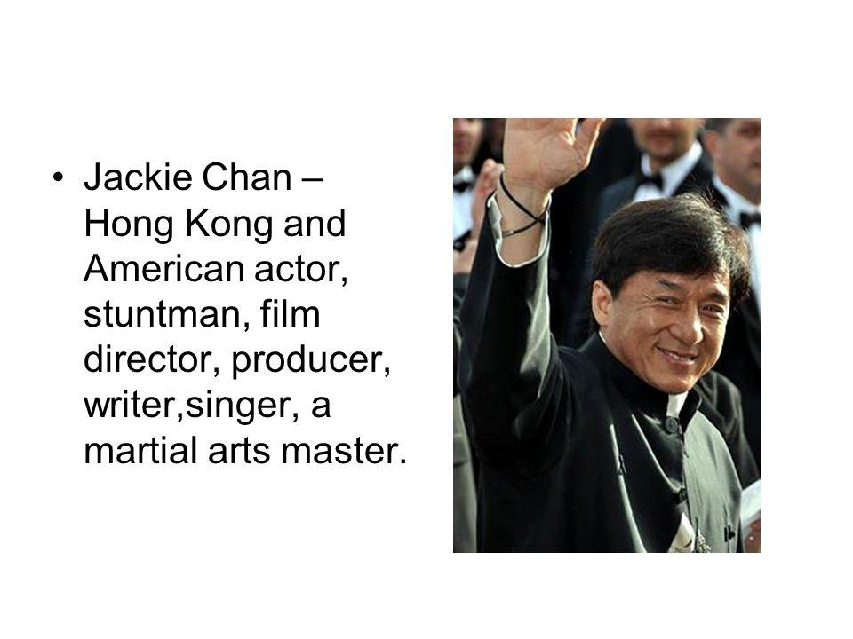 Jackie Chan – Hong Kong and American actor, stuntman, film director, producer, writer,singer, a martial arts master.