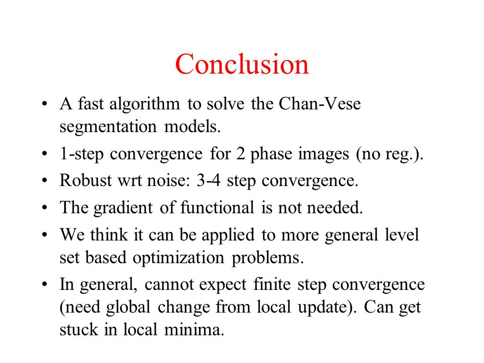 Conclusion A fast algorithm to solve the Chan-Vese segmentation models. 1-step convergence for 2 phase images (no reg.).