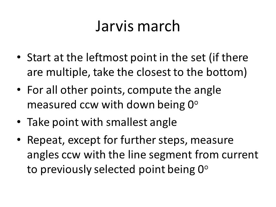 Jarvis march Start at the leftmost point in the set (if there are multiple, take the closest to the bottom)