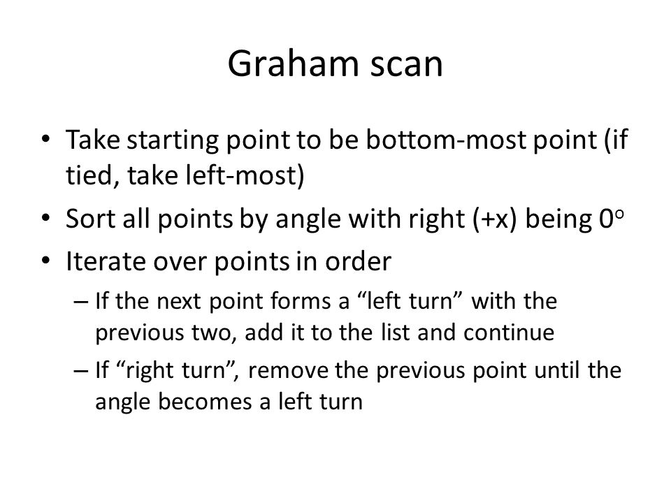 Graham scan Take starting point to be bottom-most point (if tied, take left-most) Sort all points by angle with right (+x) being 0o.