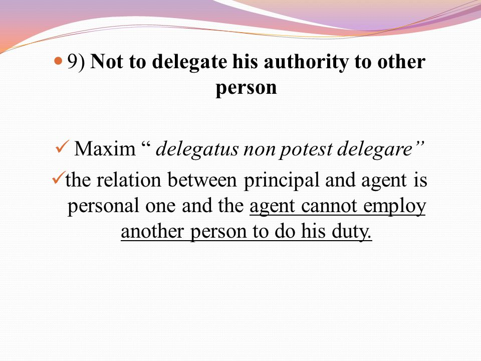 9) Not to delegate his authority to other person