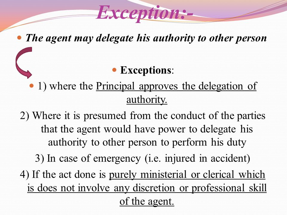 Exception:- The agent may delegate his authority to other person
