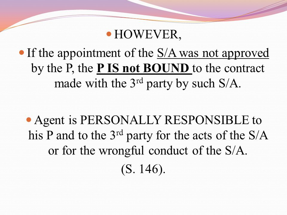 HOWEVER, If the appointment of the S/A was not approved by the P, the P IS not BOUND to the contract made with the 3rd party by such S/A.