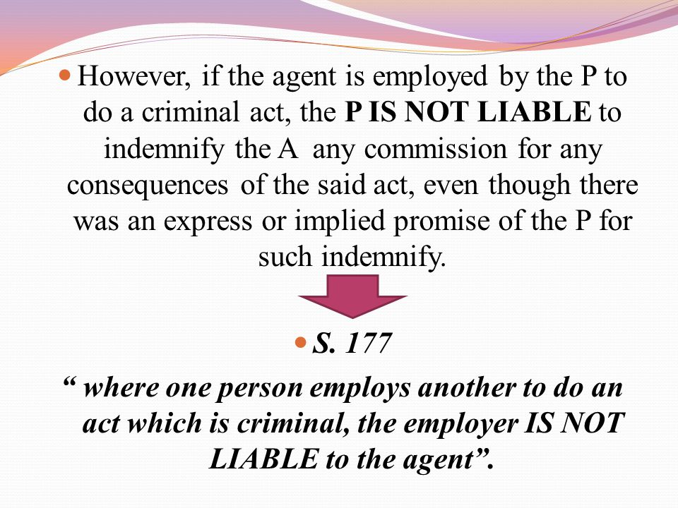 However, if the agent is employed by the P to do a criminal act, the P IS NOT LIABLE to indemnify the A any commission for any consequences of the said act, even though there was an express or implied promise of the P for such indemnify.