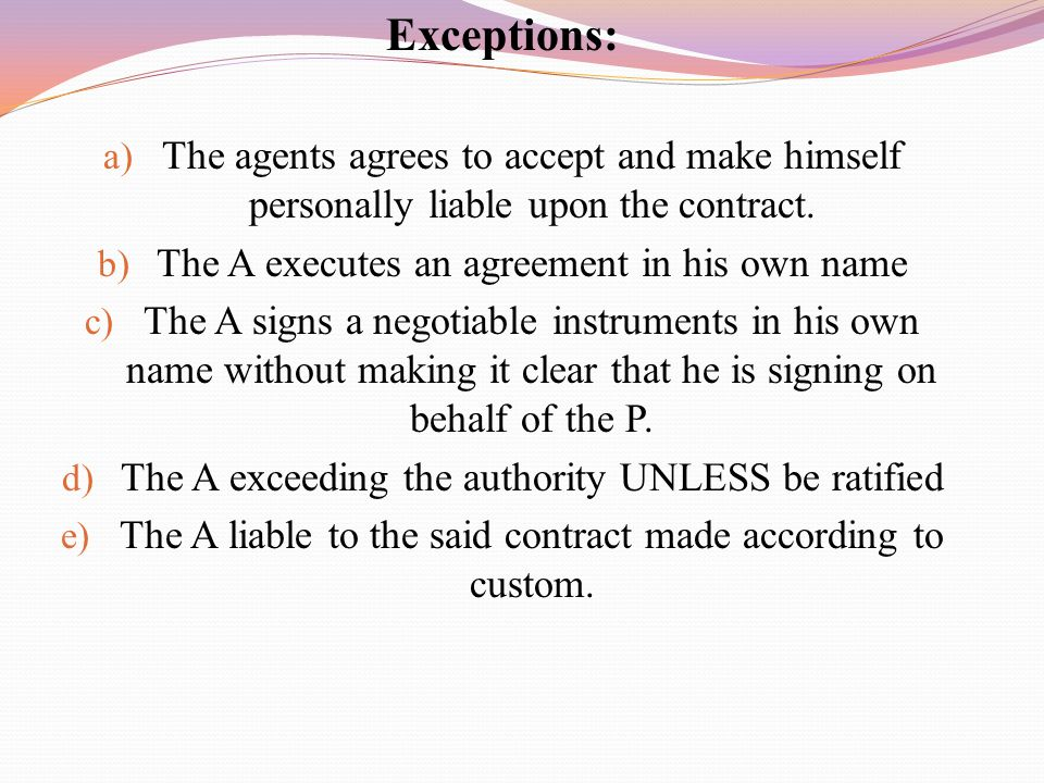 Exceptions: The agents agrees to accept and make himself personally liable upon the contract. The A executes an agreement in his own name.