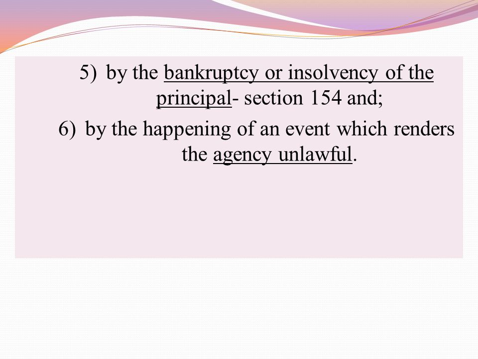 5) by the bankruptcy or insolvency of the principal- section 154 and; 6) by the happening of an event which renders the agency unlawful.