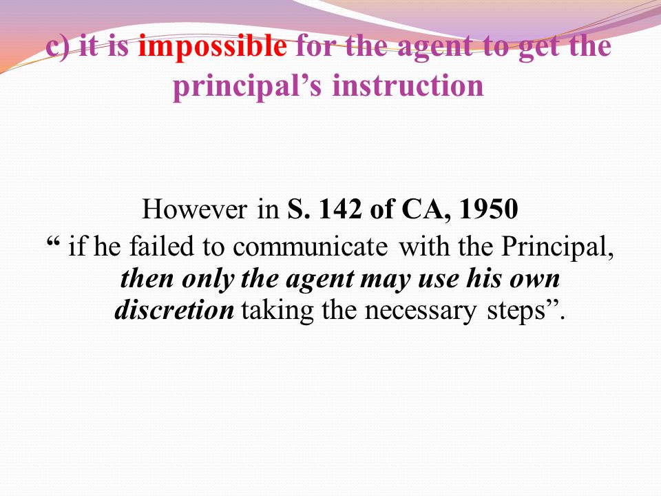 c) it is impossible for the agent to get the principal's instruction
