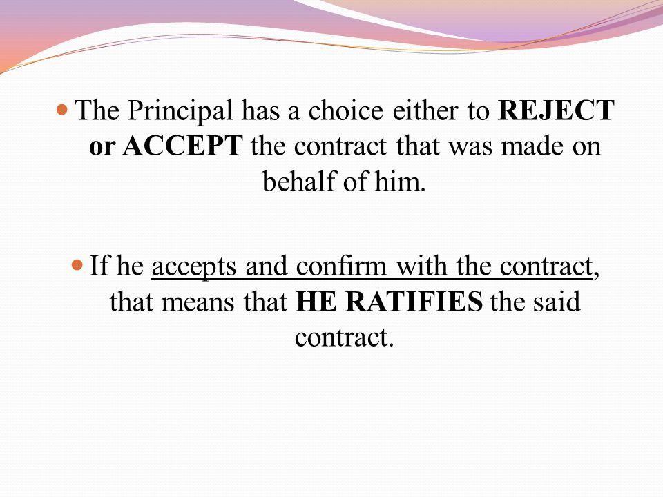 The Principal has a choice either to REJECT or ACCEPT the contract that was made on behalf of him.
