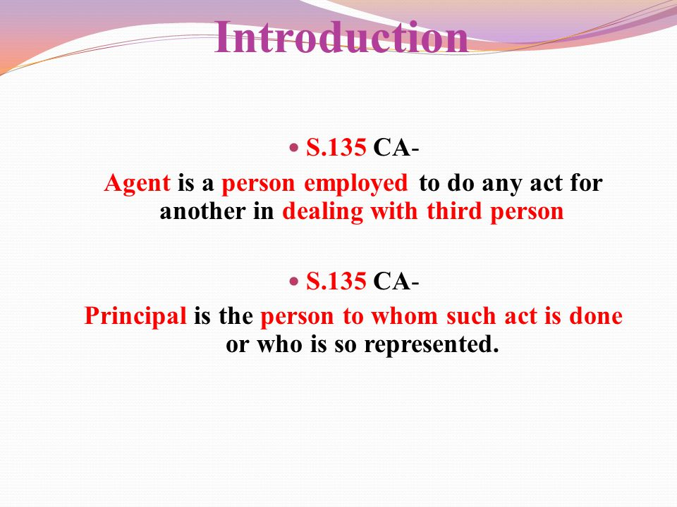 Introduction S.135 CA- Agent is a person employed to do any act for another in dealing with third person.