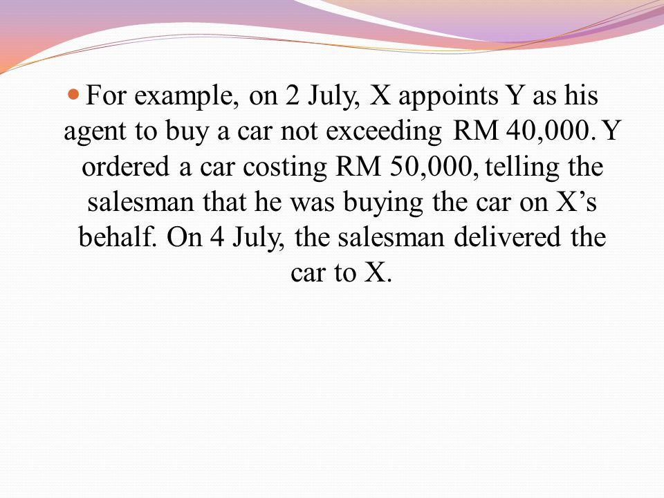 For example, on 2 July, X appoints Y as his agent to buy a car not exceeding RM 40,000.
