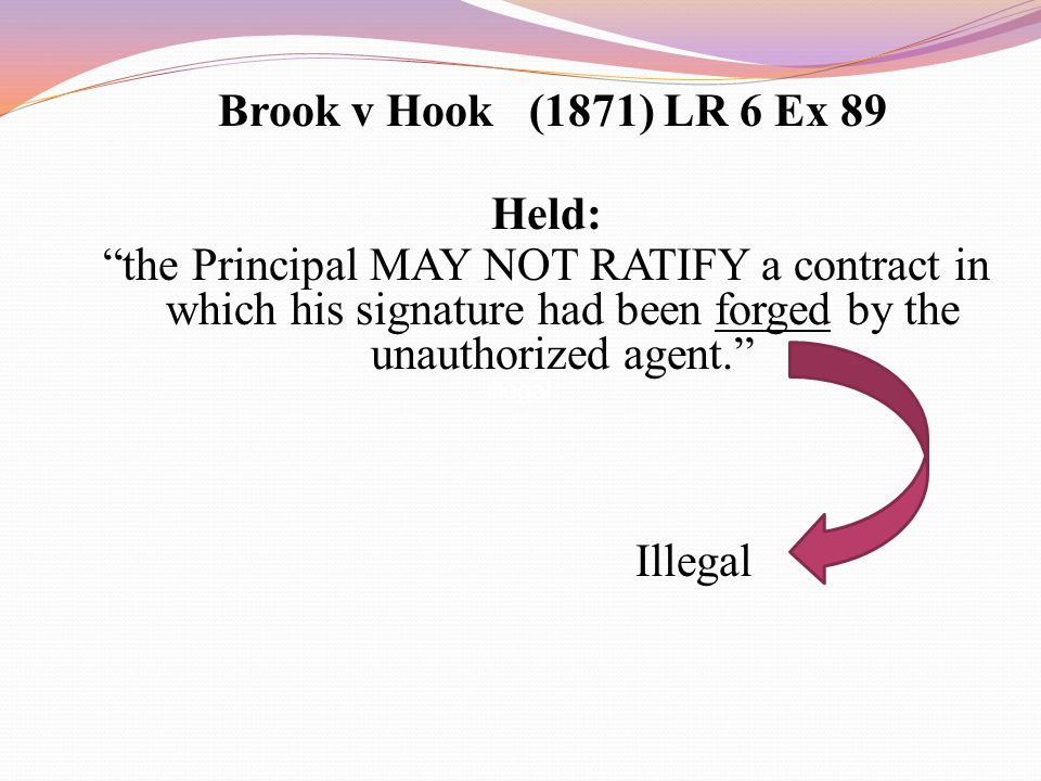 Brook v Hook (1871) LR 6 Ex 89 Held: the Principal MAY NOT RATIFY a contract in which his signature had been forged by the unauthorized agent. Illegal