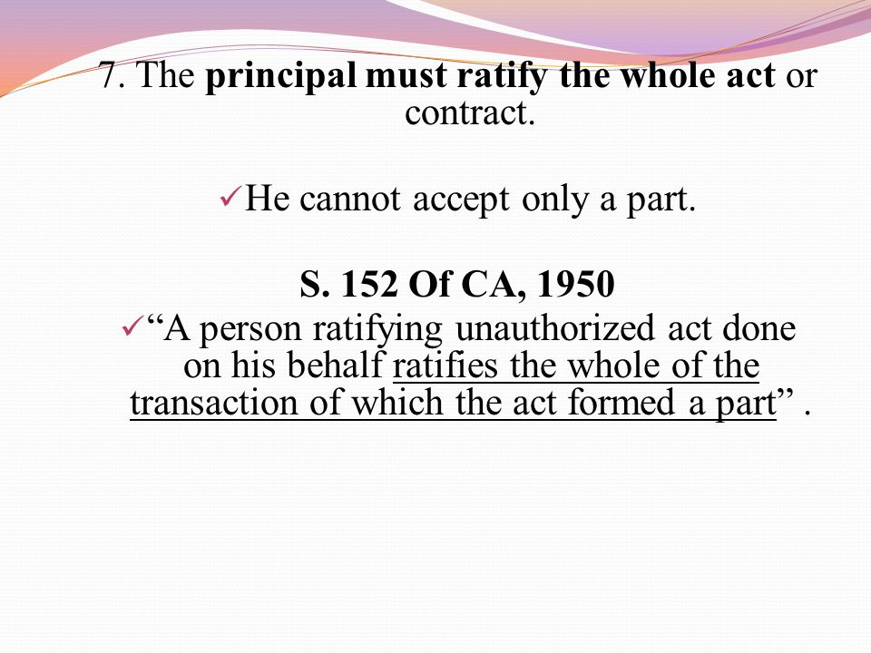 7. The principal must ratify the whole act or contract.