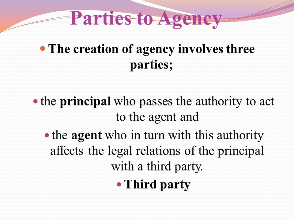 Parties to Agency The creation of agency involves three parties;