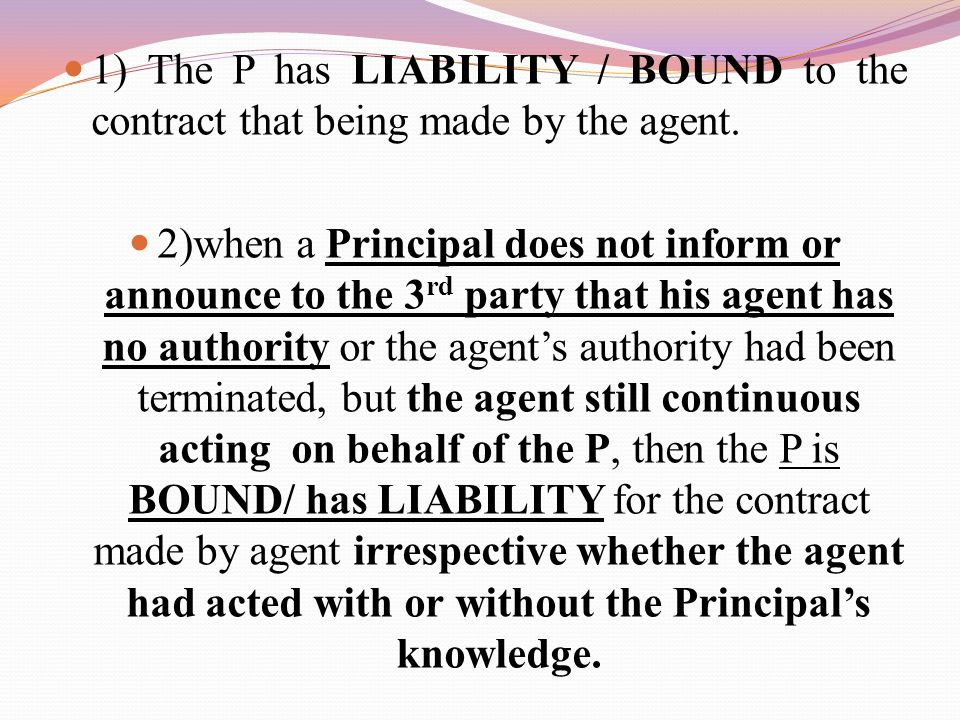 1) The P has LIABILITY / BOUND to the contract that being made by the agent.