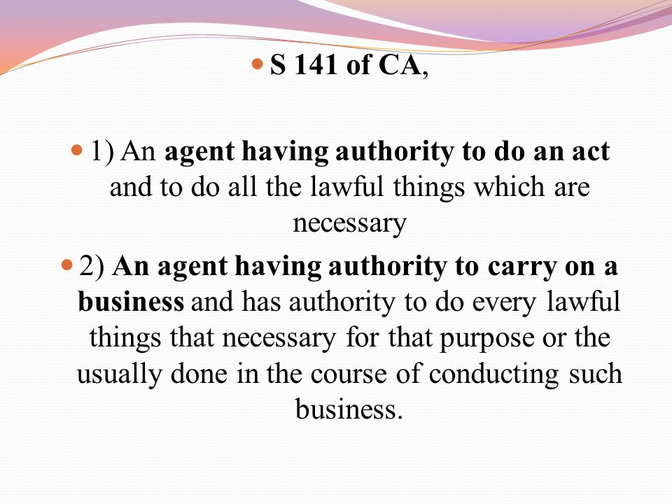 S 141 of CA, 1) An agent having authority to do an act and to do all the lawful things which are necessary.