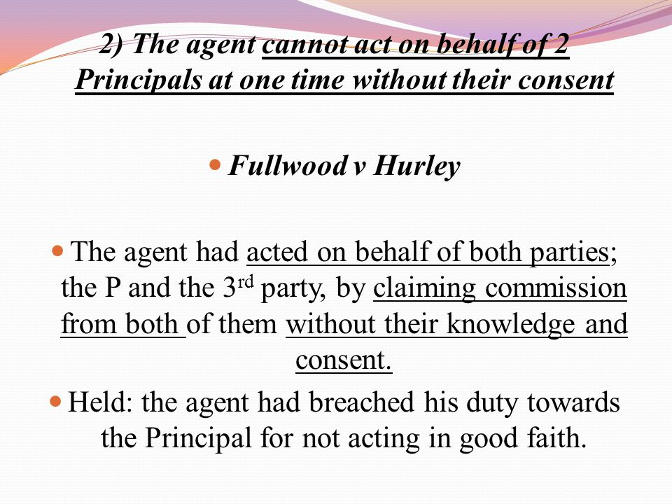 2) The agent cannot act on behalf of 2 Principals at one time without their consent