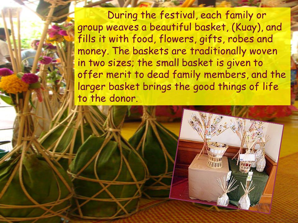 During the festival, each family or group weaves a beautiful basket, (Kuay), and fills it with food, flowers, gifts, robes and money.