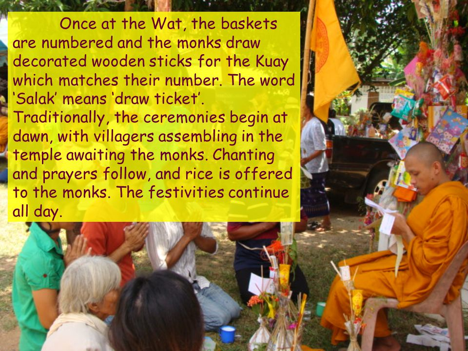 Once at the Wat, the baskets are numbered and the monks draw decorated wooden sticks for the Kuay which matches their number.