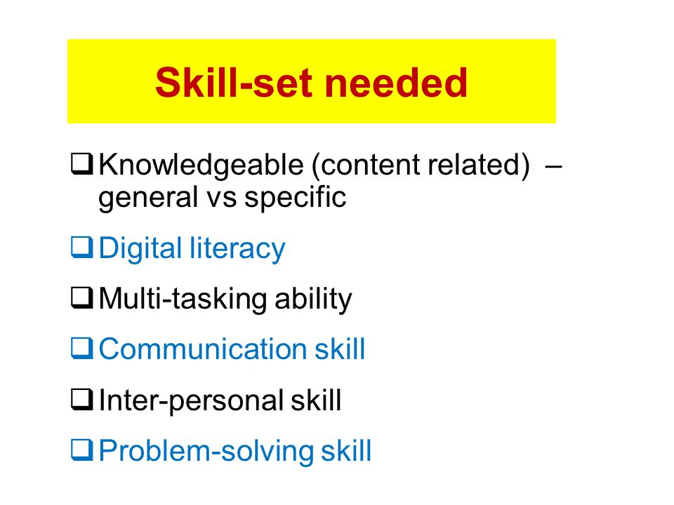 Skill-set needed Knowledgeable (content related) – general vs specific