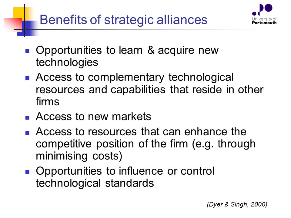 advantages of strategic alliances and joint A strategic alliance (also see strategic partnership) unlike in a joint venture, firms in a strategic alliance do not form a new entity to further their aims but collaborate while remaining apart and distinct further advantages of strategic alliances access to new technology.